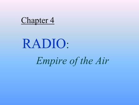 Chapter 4 RADIO : Empire of the Air. RADIO ESTABLISHED:  the origin and foundations of today's broadcast industry  patterns of ownership and control.