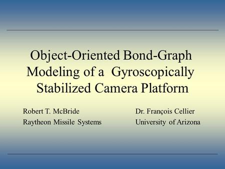 Object-Oriented Bond-Graph Modeling of a Gyroscopically Stabilized Camera Platform Robert T. McBrideDr. François Cellier Raytheon Missile SystemsUniversity.