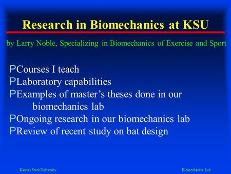 Kansas State University Biomechanics Lab Research in Biomechanics at KSU by Larry Noble, Specializing in Biomechanics of Exercise and Sport P Courses I.
