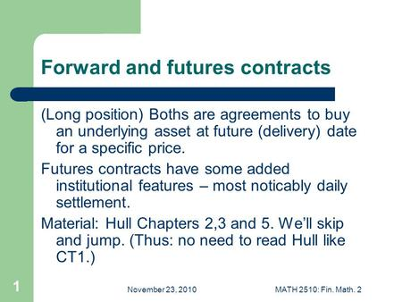 November 23, 2010MATH 2510: Fin. Math. 2 1 Forward and futures contracts (Long position) Boths are agreements to buy an underlying asset at future (delivery)