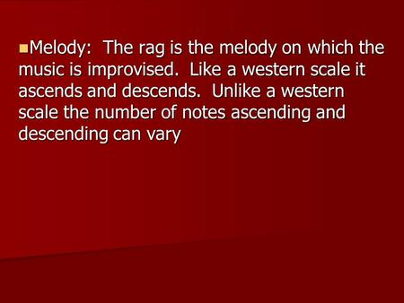 Melody: The rag is the melody on which the music is improvised. Like a western scale it ascends and descends. Unlike a western scale the number of notes.