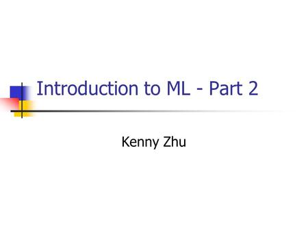 "Introduction to ML - Part 2 Kenny Zhu. What is next? ML has a rich set of structured values Tuples: (17, true, ""stuff"") Records: {name = ""george"", age."