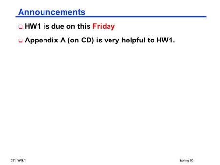 331 W02.1Spring 05 Announcements  HW1 is due on this Friday  Appendix A (on CD) is very helpful to HW1.