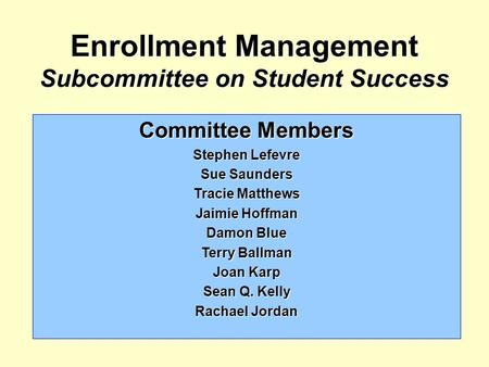 Enrollment Management Subcommittee on Student Success Committee Members Stephen Lefevre Sue Saunders Tracie Matthews Jaimie Hoffman Damon Blue Terry Ballman.