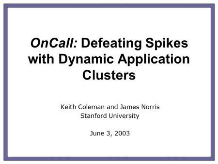 OnCall: Defeating Spikes with Dynamic Application Clusters Keith Coleman and James Norris Stanford University June 3, 2003.