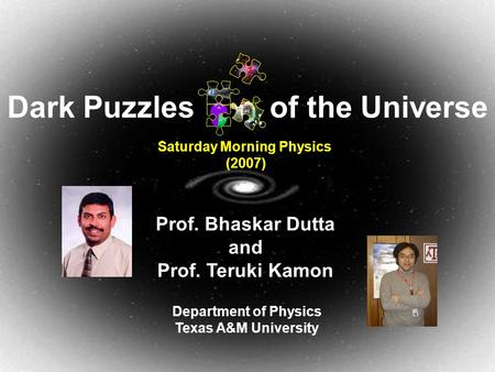 March 24, 2007Dark Puzzles of the Universe1 Prof. Bhaskar Dutta and Prof. Teruki Kamon Department of Physics Texas A&M University Saturday Morning Physics.