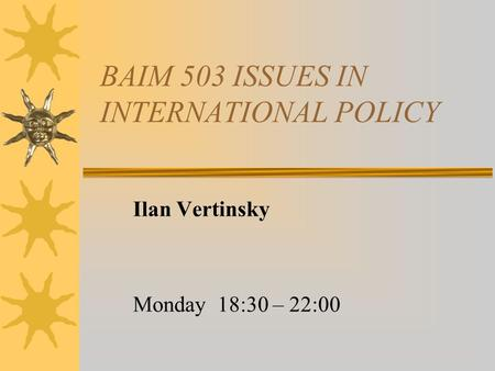 BAIM 503 ISSUES IN INTERNATIONAL POLICY Ilan Vertinsky Monday 18:30 – 22:00.