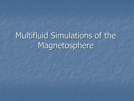 Multifluid Simulations of the Magnetosphere. Final Equations Equations are not conservative except for the sum over all species Momentum is transferred.