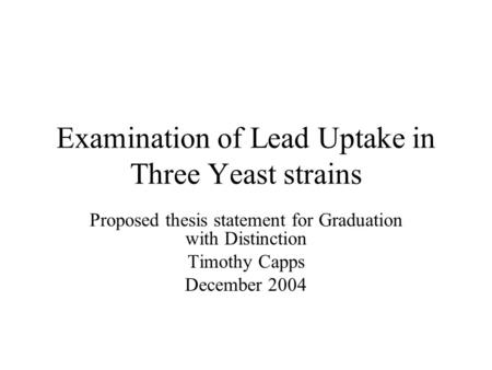 Examination of Lead Uptake in Three Yeast strains Proposed thesis statement for Graduation with Distinction Timothy Capps December 2004.