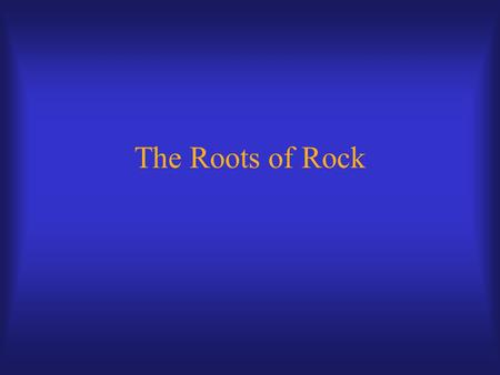 "The Roots of Rock. Roots of Rock American popular music a mixture of European, African, and Anglo-American folk influences ""Primordial soup"" from which."