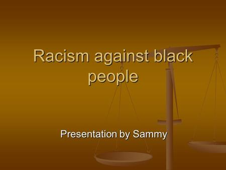 Racism against black people Presentation by Sammy.
