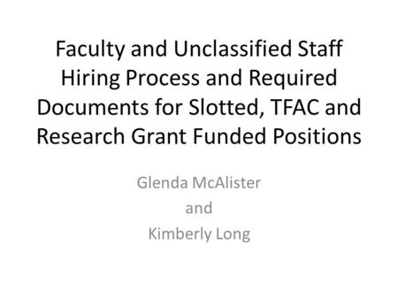 Faculty and Unclassified Staff Hiring Process and Required Documents for Slotted, TFAC and Research Grant Funded Positions Glenda McAlister and Kimberly.