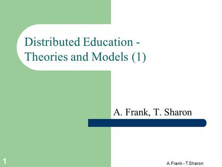 A.Frank - T.Sharon 1 Distributed Education - Theories and Models (1) A. Frank, T. Sharon.