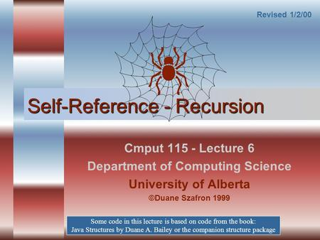 Self-Reference - Recursion Cmput 115 - Lecture 6 Department of Computing Science University of Alberta ©Duane Szafron 1999 Some code in this lecture is.