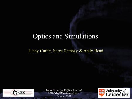 Jenny Carter LXO/MagEX optics and sims October 2007 Optics and Simulations Jenny Carter, Steve Sembay & Andy Read.