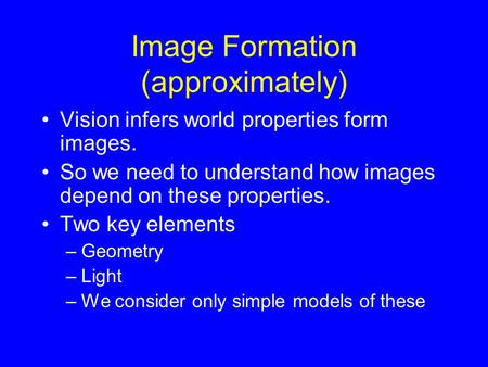 Image Formation (approximately) Vision infers world properties form images. So we need to understand how images depend on these properties. Two key elements.