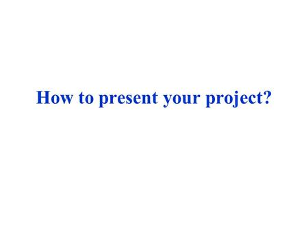 How to present your project?. A simple 3-part template A.Introduction B.Body C.Conclusion.