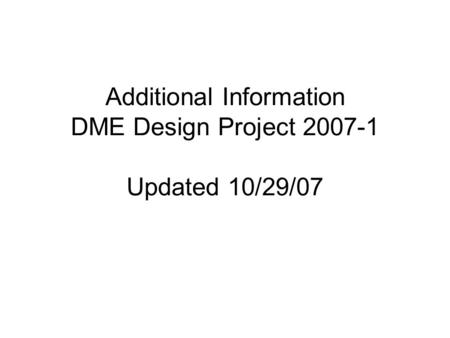 Additional Information DME Design Project 2007-1 Updated 10/29/07.