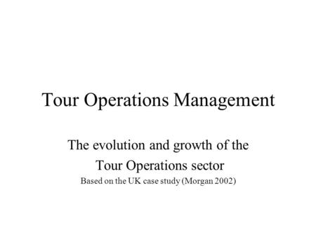 Tour Operations Management The evolution and growth of the Tour Operations sector Based on the UK case study (Morgan 2002)