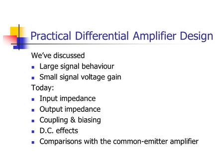 Practical Differential Amplifier Design We've discussed Large signal behaviour Small signal voltage gain Today: Input impedance Output impedance Coupling.