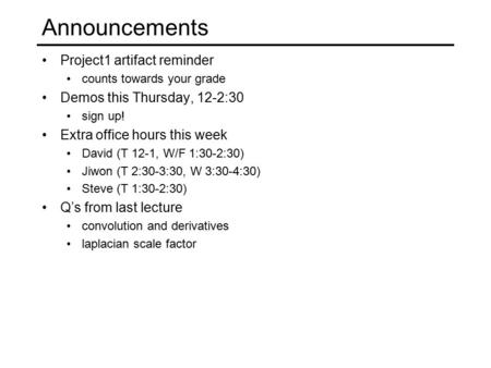 Announcements Project1 artifact reminder counts towards your grade Demos this Thursday, 12-2:30 sign up! Extra office hours this week David (T 12-1, W/F.