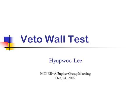 Veto Wall Test Hyupwoo Lee MINERvA/Jupiter Group Meeting Oct, 24, 2007.