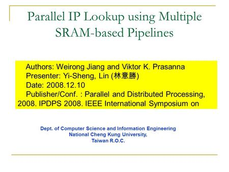 Parallel IP Lookup using Multiple SRAM-based Pipelines Authors: Weirong Jiang and Viktor K. Prasanna Presenter: Yi-Sheng, Lin ( 林意勝 ) Date: 2008.12.10.
