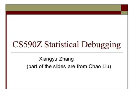 CS590Z Statistical Debugging Xiangyu Zhang (part of the slides are from Chao Liu)