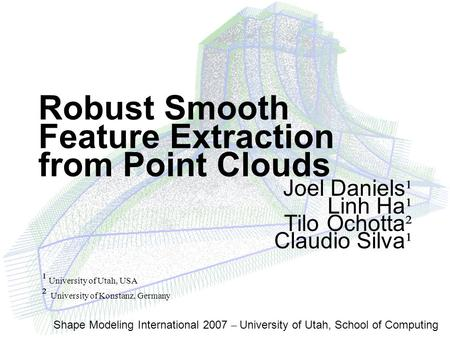Shape Modeling International 2007 – University of Utah, School of Computing Robust Smooth Feature Extraction from Point Clouds Joel Daniels ¹ Linh Ha ¹.