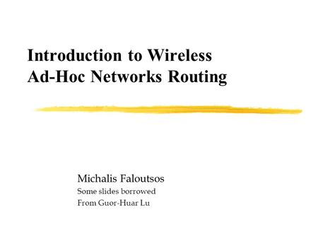 Introduction to Wireless Ad-Hoc Networks Routing Michalis Faloutsos Some slides borrowed From Guor-Huar Lu.