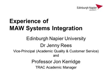 Experience of MAW Systems Integration Edinburgh Napier University Dr Jenny Rees Vice-Principal (Academic Quality & Customer Service) and Professor Jon.