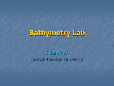 Bathymetry Lab Adam Fox Coastal Carolina University.