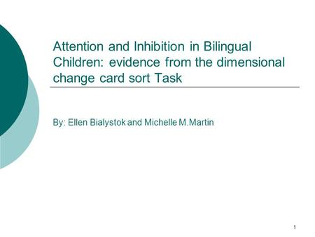 1 Attention and Inhibition in Bilingual Children: evidence from the dimensional change card sort Task By: Ellen Bialystok and Michelle M.Martin.