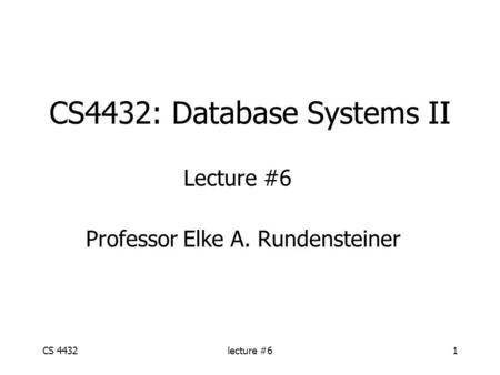 CS 4432lecture #61 CS4432: Database Systems II Lecture #6 Professor Elke A. Rundensteiner.