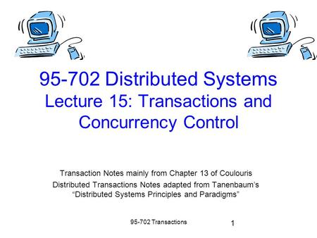 95-702 Transactions 1 95-702 Distributed Systems Lecture 15: Transactions and Concurrency Control Transaction Notes mainly from Chapter 13 of Coulouris.