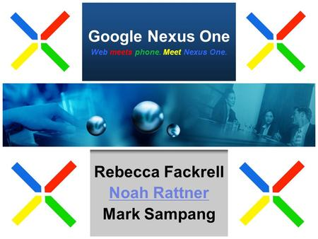 Google Nexus One Rebecca Fackrell Noah Rattner Mark Sampang Web meets phone. Meet Nexus One.