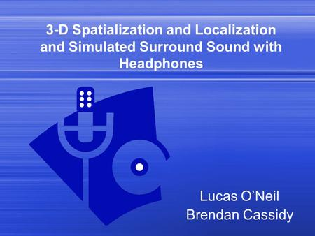 3-D Spatialization and Localization and Simulated Surround Sound with Headphones Lucas O'Neil Brendan Cassidy.