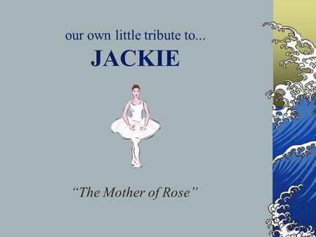 "our own little tribute to... JACKIE ""The Mother of Rose"""