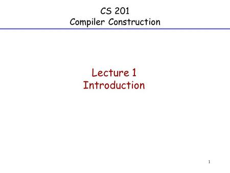 1 CS 201 Compiler Construction Lecture 1 Introduction.