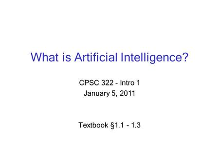 What is Artificial Intelligence? CPSC 322 - Intro 1 January 5, 2011 Textbook § 1.1 - 1.3.