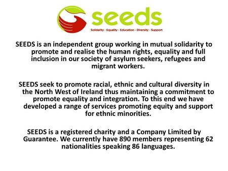 SEEDS is an independent group working in mutual solidarity to promote and realise the human rights, equality and full inclusion in our society of asylum.