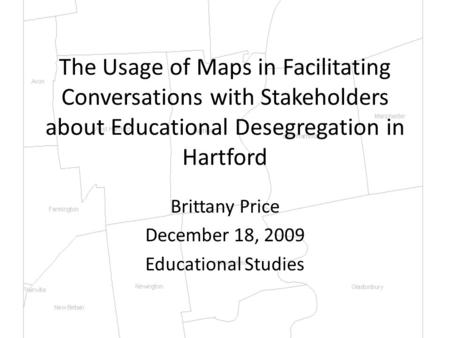 The Usage of Maps in Facilitating Conversations with Stakeholders about Educational Desegregation in Hartford Brittany Price December 18, 2009 Educational.