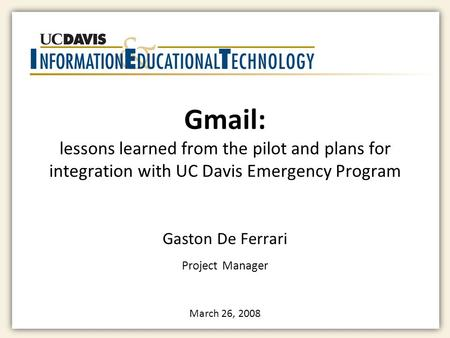 Gmail: lessons learned from the pilot and plans for integration with UC Davis Emergency Program Gaston De Ferrari Project Manager March 26, 2008.