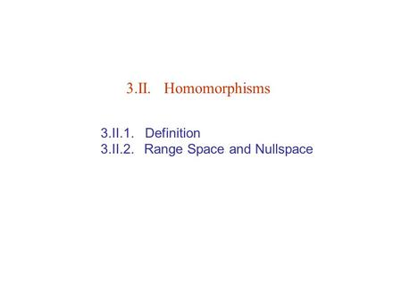 3.II. Homomorphisms 3.II.1. Definition 3.II.2. Range Space and Nullspace.