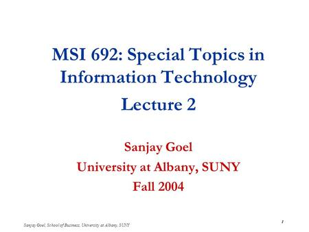 Sanjay Goel, School of Business, University at Albany, SUNY 1 MSI 692: Special Topics in Information Technology Lecture 2 Sanjay Goel University at Albany,