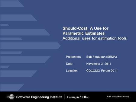 © 2011 Carnegie Mellon University Should-Cost: A Use for Parametric Estimates Additional uses for estimation tools Presenters:Bob Ferguson (SEMA) Date:November.
