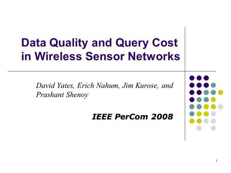 1 Data Quality and Query Cost in Wireless Sensor Networks David Yates, Erich Nahum, Jim Kurose, and Prashant Shenoy IEEE PerCom 2008.