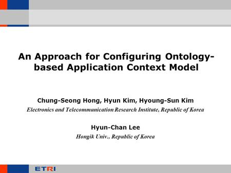 An Approach for Configuring Ontology- based Application Context Model Chung-Seong Hong, Hyun Kim, Hyoung-Sun Kim Electronics and Telecommunication Research.