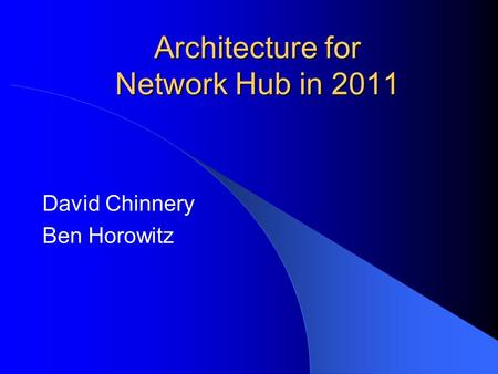 Architecture for Network Hub in 2011 David Chinnery Ben Horowitz.