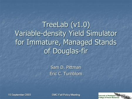 15 September 2003 SMC Fall Policy Meeting TreeLab (v1.0) Variable-density Yield Simulator for Immature, Managed Stands of Douglas-fir Sam D. Pittman Eric.